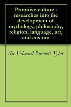 Primitive culture : researches into the development of mythology, philosophy, religion, language, art, and custom (English Edition) par [Tylor, Sir Edward Burnett]