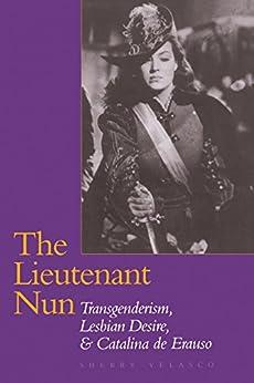 The Lieutenant Nun: Transgenderism, Lesbian Desire, and Catalina de Erauso by [Velasco, Sherry]