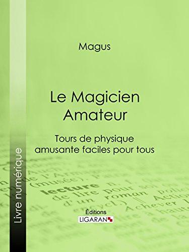 Le Magicien Amateur: Tours de physique amusante faciles pour tous par Magus
