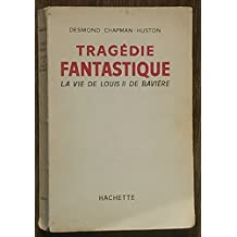 Desmond Chapman-Huston. Tragédie fantastique, la vie de Louis II de Bavière : EBavarian fantasy, the story of Ludwig IIe. Traduction d'Anne-Marie Soulac