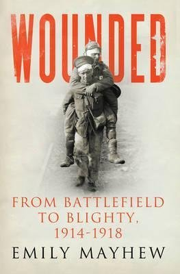 [Wounded: From Battlefield to Blighty, 1914-1918] (By: Emily Mayhew) [published: October, 2013]