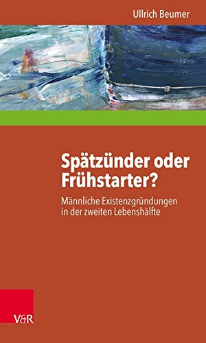 Spätzünder oder Frühstarter?: Männliche Existenzgründungen in der zweiten Lebenshälfte zwischen Selbstheilung, Angstabwehr und biografischer Innovation (Interdisziplinäre Beratungsforschung, Band 14)