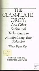 The Clam-Plate Orgy and Other Subliminals the Media Use to Manipulate Your Behavior by Wilson Bryan Key (1980-03-01)