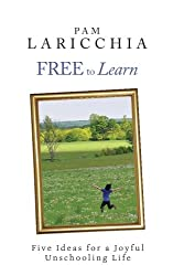 Free to Learn: Five Ideas for a Joyful Unschooling Life