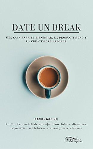 Date un break: Una guía para el bienestar, la productividad y la creatividad laboral: El libro imprescindible para ejecutivos, líderes, directivos, empresarios, vendedores, creativos y emprendedores.