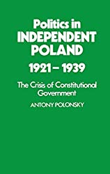 Politics in Independent Poland, 1921-39: The Crisis of Constitutional Government