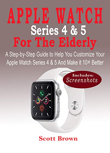 APPLE WATCH Series 4 & 5 For the Elderly: A Step-by-Step Guide to ...