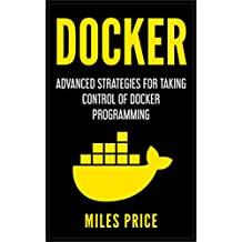 Docker: Advanced Strategies for Taking Control of Docker Programming (English Edition)