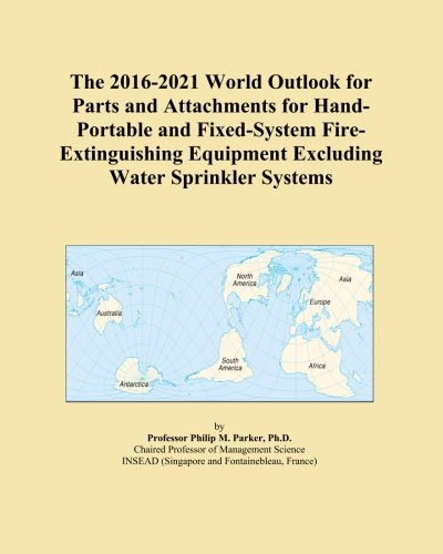 The 2016-2021 World Outlook for Parts and Attachments for Hand-Portable and Fixed-System Fire-Extinguishing Equipment Excluding Water Sprinkler Systems -