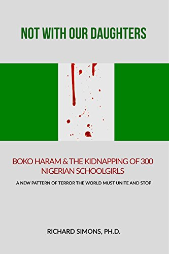 NOT WITH OUR DAUGHTERS: BOKO HARAM & THE KIDNAP-PING OF 300 NIGERIAN SCHOOLGIRLS: A NEW PATTERN OF TERROR THE WORLD MUST UNITE AND STOP.