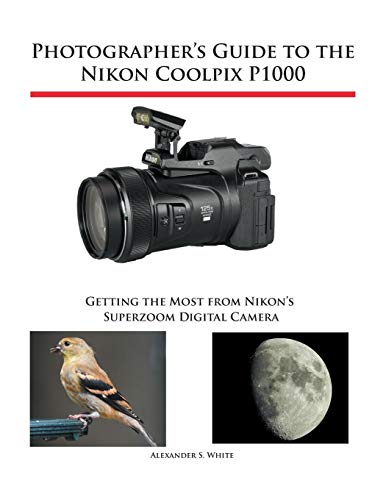 Photographer's Guide to the Nikon Coolpix P1000: Getting the Most from Nikon's Superzoom Digital Camera