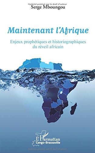Maintenant l'Afrique: Enjeux prophétiques et historiographiques du réveil africain par Serge Mboungou