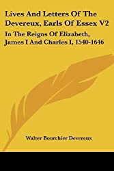 Lives and Letters of the Devereux, Earls of Essex V2: In the Reigns of Elizabeth, James I and Charles I, 1540-1646 (Legacy Reprint Series)