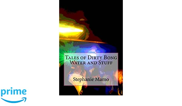 Tales of Dirty Bong Water and Stuff