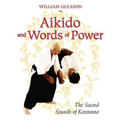 Aikido and Words of Power: The Sacred Sounds of Kototama by Gleason, William (2009) Paperback