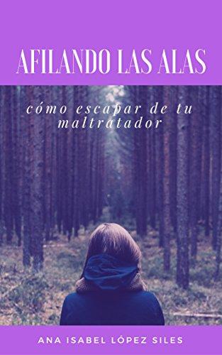 Afilando las Alas: Guía para escapar de un maltratador por Ana Isabel López Siles