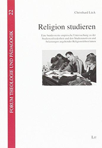 Religion studieren: Eine bundesweite empirische Untersuchung zu der Studienzufriedenheit und den Studienmotiven und -belastungen angehender Religionslehrer/innen (Forum Theologie und Pädagogik)