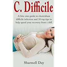 C. Difficile: A bite size guide to clostridium difficile infection and 10 top tips to help speed your recovery from c diff by Sharmell Day (2014-10-04)