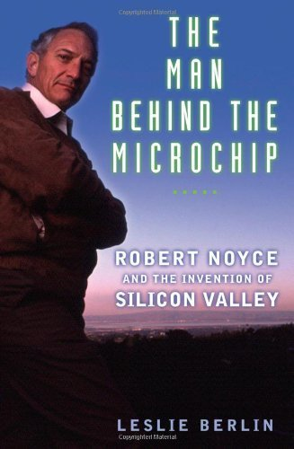 The Man Behind the Microchip: Robert Noyce and the Invention of Silicon Valley by Leslie Berlin (2005-06-10)