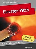 Elevator-Pitch. Emotionale Kurzpräsentationen in 50 x 2 Minuten. (Sofortwissen kompakt)