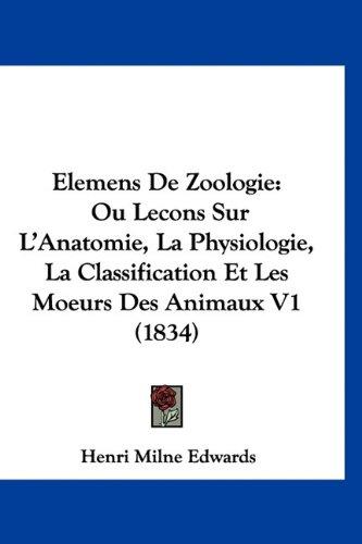Elemens de Zoologie: Ou Lecons Sur L'Anatomie, La Physiologie, La Classification Et Les Moeurs Des Animaux V1 (1834)