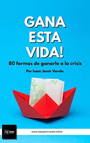 Gana esta vida! 80 formas de ganarle a la crisis por Isaac Jamir Varela Hernández
