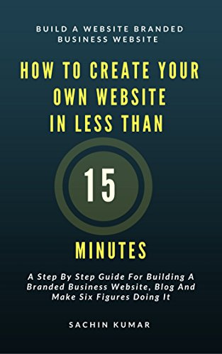 HOW TO CREATE YOUR OWN WEBSITE IN LESS THAN 15 MINUTES: A Step By Step Guide For Building A Branded Business Website, Blog And Make Six Figures Doing It (English Edition)