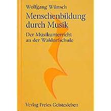 Menschenbildung durch Musik: Der Musikunterricht an der Waldorfschule (Menschenkunde und Erziehung)