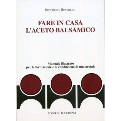 Fare In Casa L'aceto Balsamico. Manuale Illustrato Per La Formazione E La Conduzione Di Una Acetaia
