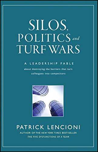 Silos, Politics and Turf Wars: A Leadership Fable About Destroying the Barriers That Turn Colleagues In to Competitors (J-B Lencioni Series)