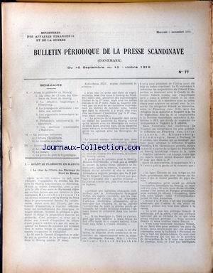 BULLETIN PERIODIQUE DE LA PRESSE SCANDINAVE. [No 77] du 05/11/1919 - AVANT LE PLEBISCITE EN SLESVIG : -LA CRISE DE L'UNION DES ELECTEURS DU NORD DUSLESVIG. -LA SITUATION LINGUISTIQUE A FLENSBOURG. -LA PROPAGANDE ALLEMANDE : SES BUTS, SON ACTIVITE. -LES ARGUMENTS ECONOMIQUES ALLEMANDS. -PREPARATIFS ADMINISTRATIFS DU DANEMARK. -LES ELECTIONS COMMUNALES D'HADERSLEV. LA POLITIQUE INTERIEURE : -L'AFFAIRE CHRISTENSEN. -LE CONGRES SOCIALISTE. QUESTIONS ECONOMIQUES : -LE COMMERCE DANOIS DE 1914 A 1917.