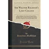 Sir Walter Raleigh's Lost Colony: Historical Sketch of the Attempts Made by Sir Walter Raleigh to Establish a Colony in Virginia, With Traditions of ... Colony of Englishmen Left on Roanoke Island by Hamilton McMillan (2015-09-27)