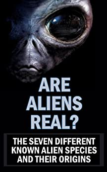 Are Aliens Real? The Seven Different Known Alien Species and Their Origins by [Abel, Tresha]
