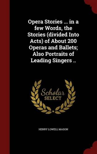 Opera Stories ... in a few Words, the Stories (divided Into Acts) of About 200 Operas and Ballets; Also Portraits of Leading Singers ..