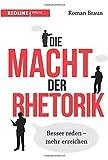 Die Macht der Rhetorik: Besser reden - mehr erreichen - Roman Braun