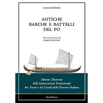 Antiche Barche E Battelli Del Po. Atlante Illustrato Delle Imbarcazioni Tradizionali Dei Fiumi E Dei Canali Della Pianura Padana