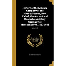 History of the Military Company of the Massachusetts, Now Called, the Ancient and Honorable Artillery Company of Massachusetts. 1637-1888; Volume 3