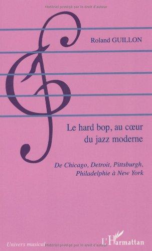 Le hard bop au coeur du jazz moderne : De Chicago, Detroit, Pittsburgh, Philadelphie à New York par Roland Guillon