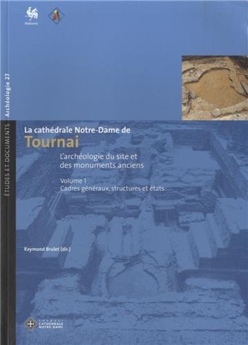 La cathédrale Notre-Dame de Tournai : Volume 1 : Cadres généraux, structures et états par Raymond Brulet