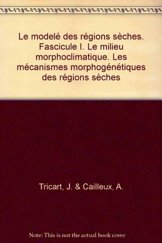 Le model des rgions sches. Fascicule I. Le milieu morphoclimatique. Les mcanismes morphogntiques des rgions sches