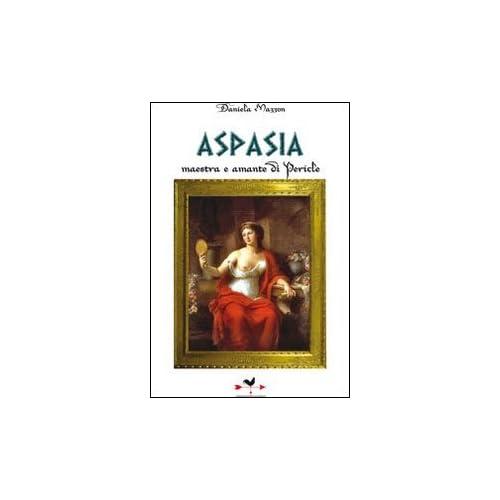 Aspasia. Maestra E Amante Di Pericle