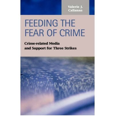 -feeding-the-fear-of-crime-crime-related-media-and-support-for-three-strikes-by-valerie-j-callanan-d