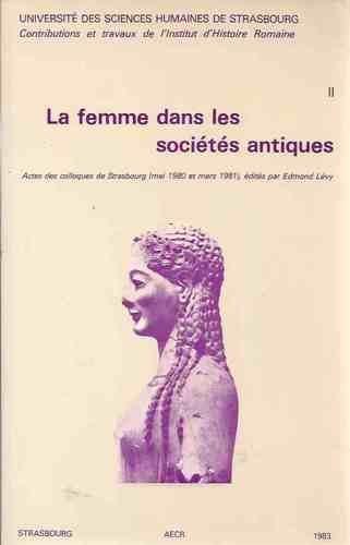 La Femme dans les socits antiques : Actes des Colloques de Strasbourg, mai 1980 et mars 1981 (Contributions et travaux de l'Institut d'histoire romaine)