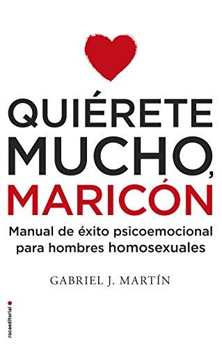 Quiérete mucho, maricón: Manual de éxito psicoemocional para hombres homosexuales por Gabriel J. Martín