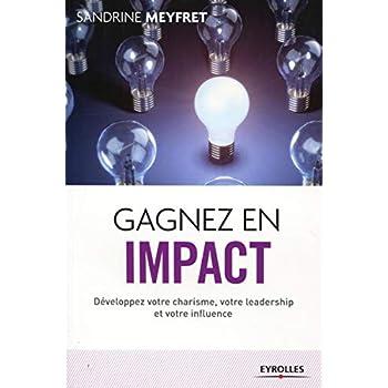 Gagnez en impact -Développez votre charisme, votre leadership et votre influence