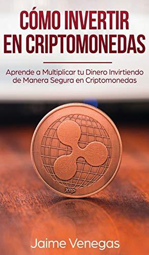 Cómo Invertir en Criptomonedas: Aprende a Multiplicar tu Dinero Invirtiendo de Manera...