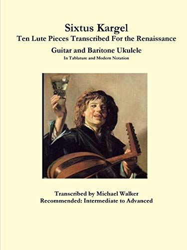 Sixtus Kargel Ten Lute Pieces Transcribed For the Renaissance Guitar and Baritone Ukulele In...