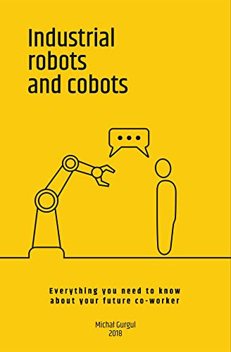 Industrial robots and cobots: Everything you need to know about your future co-worker (English Edition) par Michal Gurgul