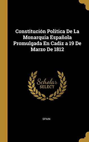 Constitución Politica De La Monarquia Española Promulgada En Cadiz a 19 De Marzo De 1812