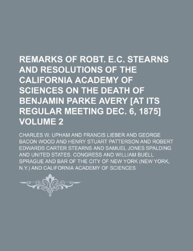 Remarks of Robt. E.C. Stearns and resolutions of the California Academy of Sciences on the death of Benjamin Parke Avery [at its regular meeting Dec. 6, 1875] Volume 2